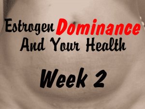 Estrogen Dominance and Your Health Week 2