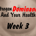 Estrogen Dominance and Your Health Week 3