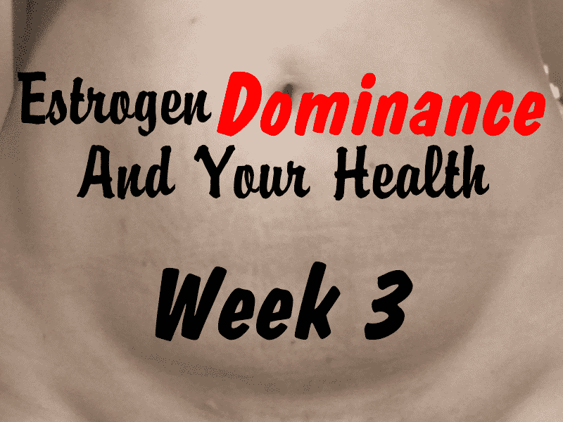 Estrogen Dominance and Your Health – Week 3