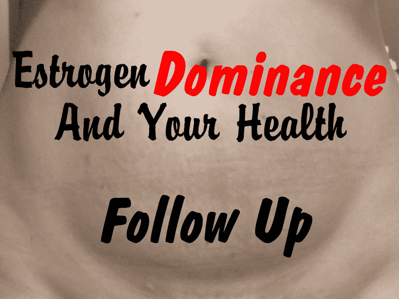 Estrogen Dominance and Your Health – Follow Up