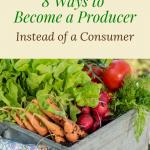Learning to become a producer is one of the most rewarding aspects of homesteading and self sufficient living. Learn to reduce your consumption and increase your productivity with these 8 tips. #selfsufficiency #selfsufficientliving #homesteading
